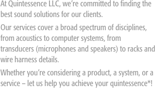 At Quintessence LLC, we're committed to finding the best sound solutions for our clients. Our services cover a broad spectrum of disciplines, from acoustics to computer systems, from transducers (microphones and speakers) to racks and wire harness details.  Whether you're considering a product, a system, or a service – let us help you achieve your quintessence*!